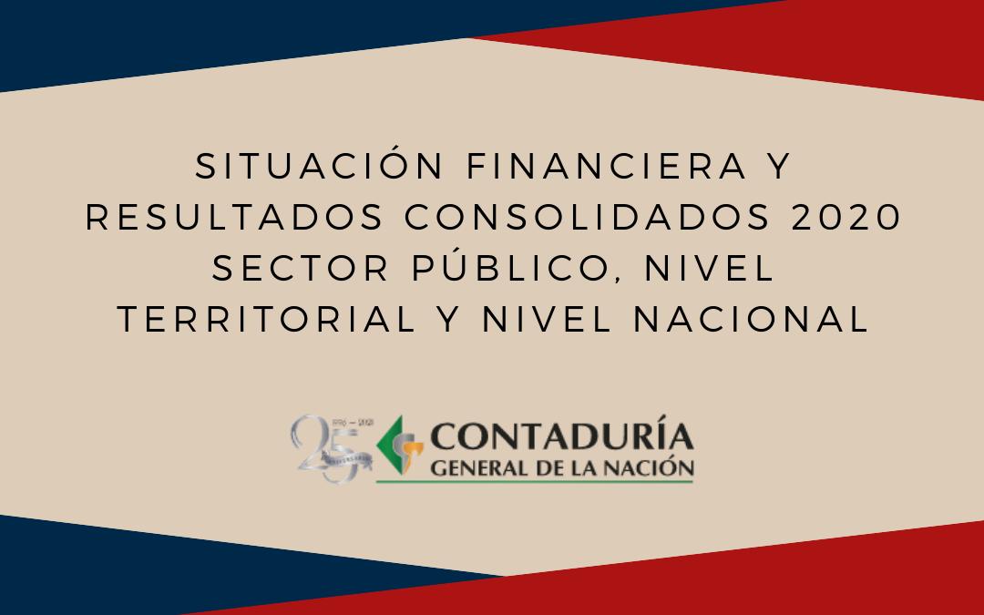 Informes de Situación Financiera y Resultados Consolidados de la vigencia 2020 para el Sector Público del Nivel Nacional y Territorial